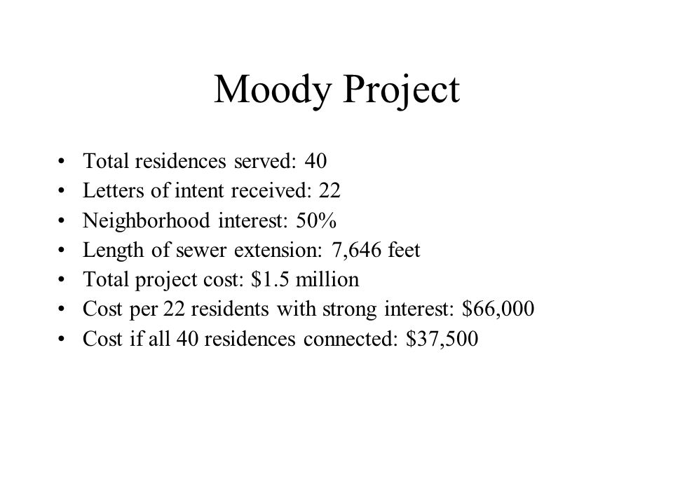 Moody Project Total residences served: 40 Letters of intent received: 22 Neighborhood interest: 50% Length of sewer extension: 7,646 feet Total project cost: $1.5 million Cost per 22 residents with strong interest: $66,000 Cost if all 40 residences connected: $37,500