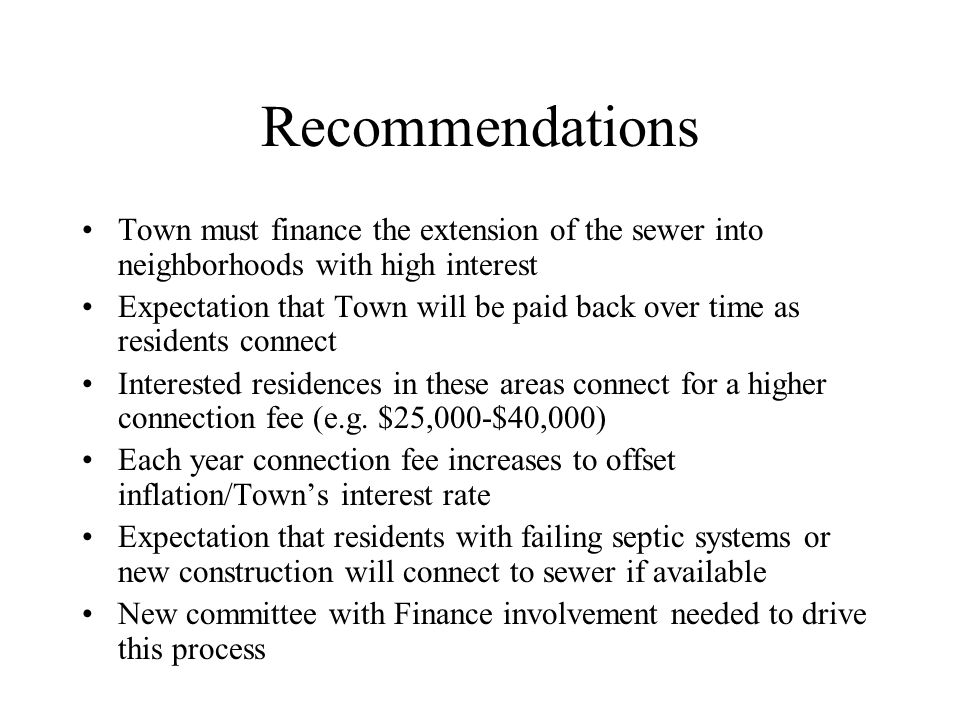 Recommendations Town must finance the extension of the sewer into neighborhoods with high interest Expectation that Town will be paid back over time as residents connect Interested residences in these areas connect for a higher connection fee (e.g.