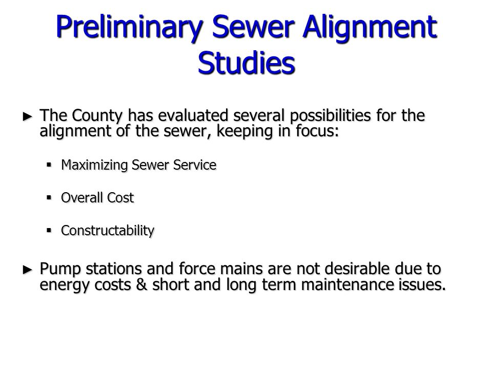 Preliminary Sewer Alignment Studies ► The County has evaluated several possibilities for the alignment of the sewer, keeping in focus:  Maximizing Se