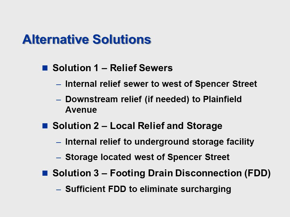 Alternative Solutions Solution 1 – Relief Sewers –Internal relief sewer to west of Spencer Street –Downstream relief (if needed) to Plainfield Avenue Solution 2 – Local Relief and Storage –Internal relief to underground storage facility –Storage located west of Spencer Street Solution 3 – Footing Drain Disconnection (FDD) –Sufficient FDD to eliminate surcharging