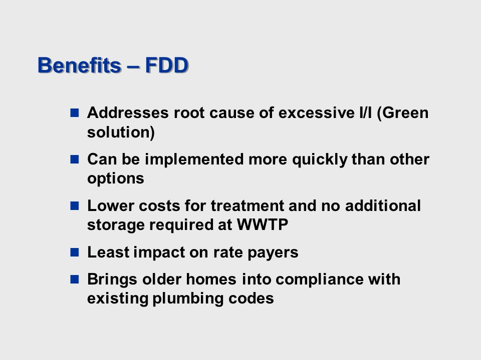 Benefits – FDD Addresses root cause of excessive I/I (Green solution) Can be implemented more quickly than other options Lower costs for treatment and no additional storage required at WWTP Least impact on rate payers Brings older homes into compliance with existing plumbing codes