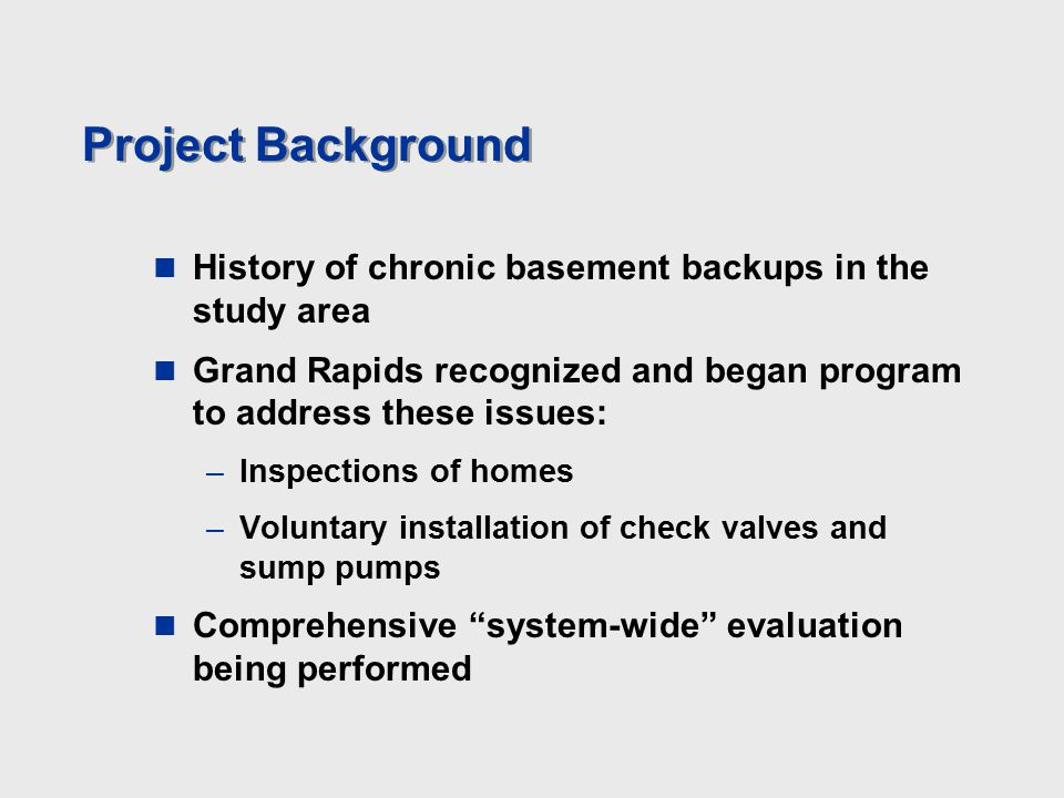 Project Background History of chronic basement backups in the study area Grand Rapids recognized and began program to address these issues: –Inspections of homes –Voluntary installation of check valves and sump pumps Comprehensive system-wide evaluation being performed