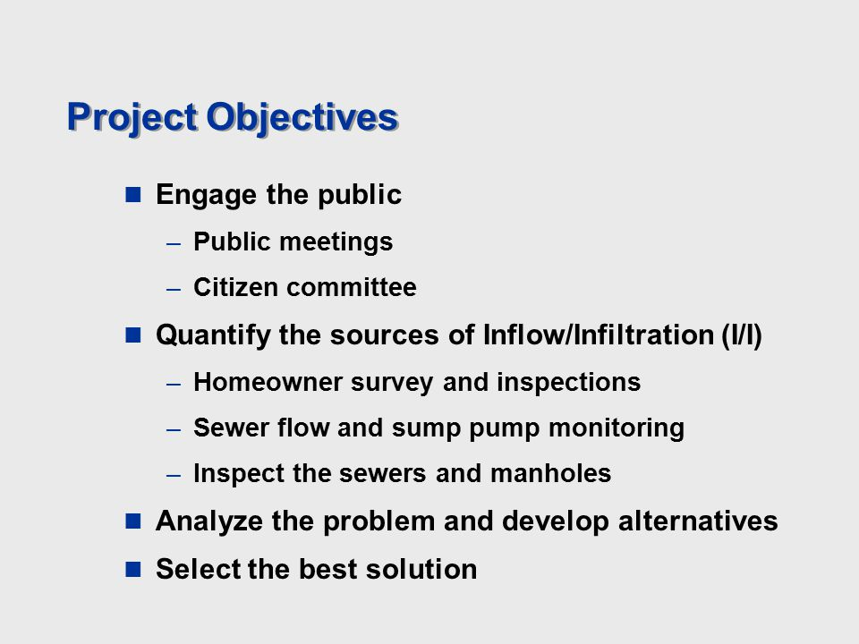 Project Objectives Engage the public –Public meetings –Citizen committee Quantify the sources of Inflow/Infiltration (I/I) –Homeowner survey and inspections –Sewer flow and sump pump monitoring –Inspect the sewers and manholes Analyze the problem and develop alternatives Select the best solution