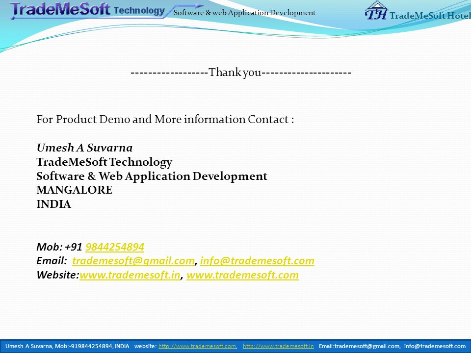 Software & web Application Development TradeMeSoft Hotel ------------------Thank you--------------------- For Product Demo and More information Contact : Umesh A Suvarna TradeMeSoft Technology Software & Web Application Development MANGALORE INDIA Mob: +91 98442548949844254894 Email: trademesoft@gmail.com, info@trademesoft.comtrademesoft@gmail.cominfo@trademesoft.com Website:www.trademesoft.in, www.trademesoft.comwww.trademesoft.inwww.trademesoft.com Umesh A Suvarna, Mob:-919844254894, INDIA website: http://www.trademesoft.com, http://www.trademesoft.in Email:trademesoft@gmail.com, info@trademesoft.comhttp://www.trademesoft.comhttp://www.trademesoft.in