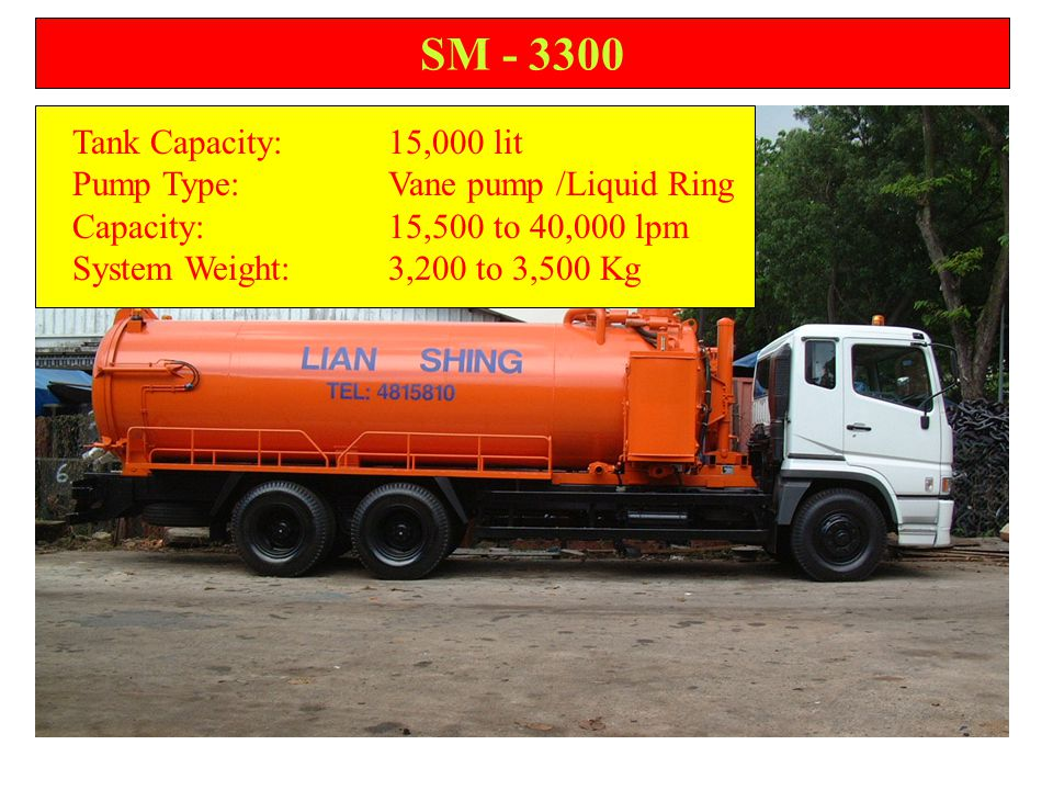 SM - 2300 Tank Capacity:10,000 lit Pump Type:Vane pump /Liquid Ring Capacity:9,000 to 15,000 lpm System Weight:2,400 to 2,600 Kg