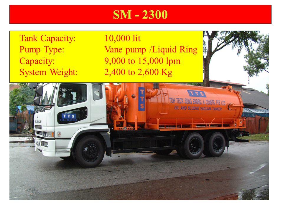 SM - 2300 Tank Capacity:10,000 lit Pump Type:Vane pump /Liquid Ring Capacity:9,000 to 15,000 lpm System Weight:2,400 to 2,600 Kg