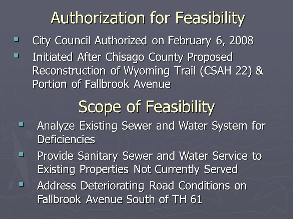 Authorization for Feasibility  City Council Authorized on February 6, 2008  Initiated After Chisago County Proposed Reconstruction of Wyoming Trail (CSAH 22) & Portion of Fallbrook Avenue Scope of Feasibility  Analyze Existing Sewer and Water System for Deficiencies  Provide Sanitary Sewer and Water Service to Existing Properties Not Currently Served  Address Deteriorating Road Conditions on Fallbrook Avenue South of TH 61