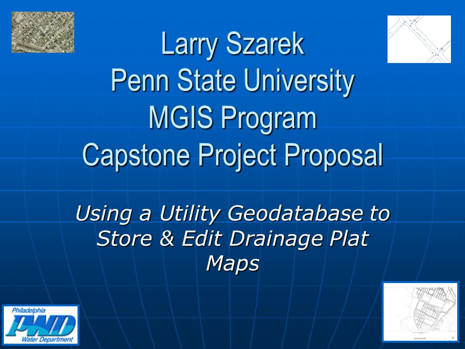 Larry Szarek Penn State University MGIS Program Capstone Project Proposal Using a Utility Geodatabase to Store & Edit Drainage Plat Maps