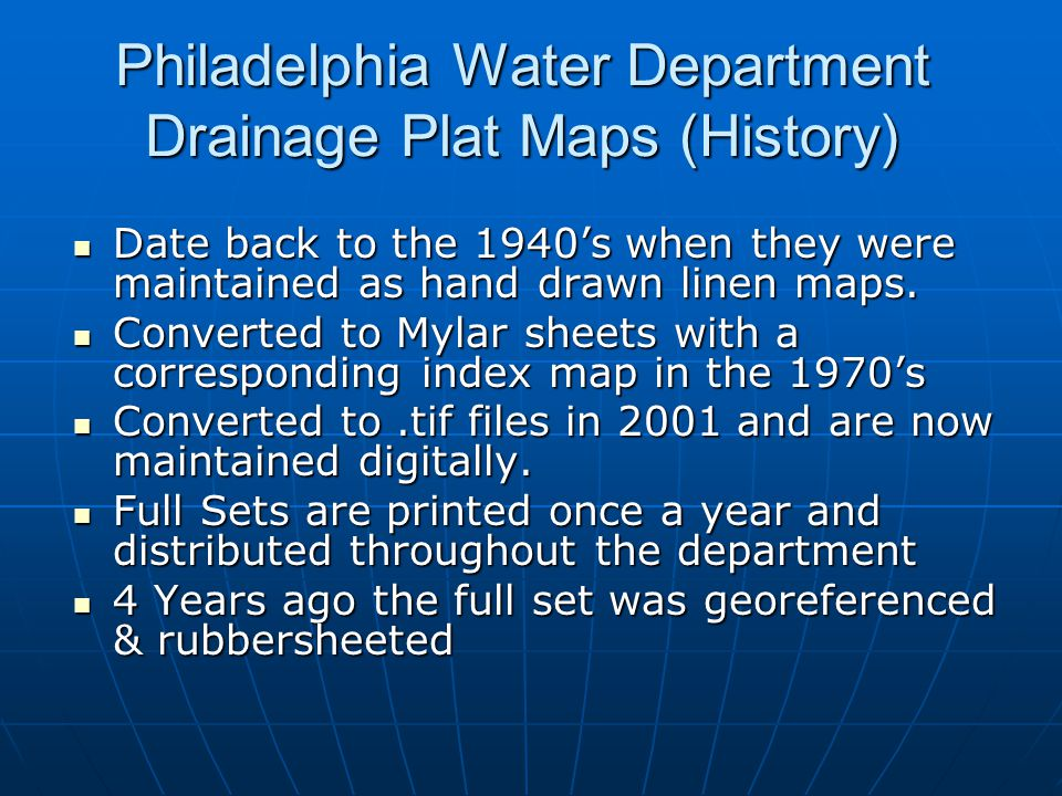 Philadelphia Water Department Drainage Plat Maps (History) Date back to the 1940's when they were maintained as hand drawn linen maps. Date back to th