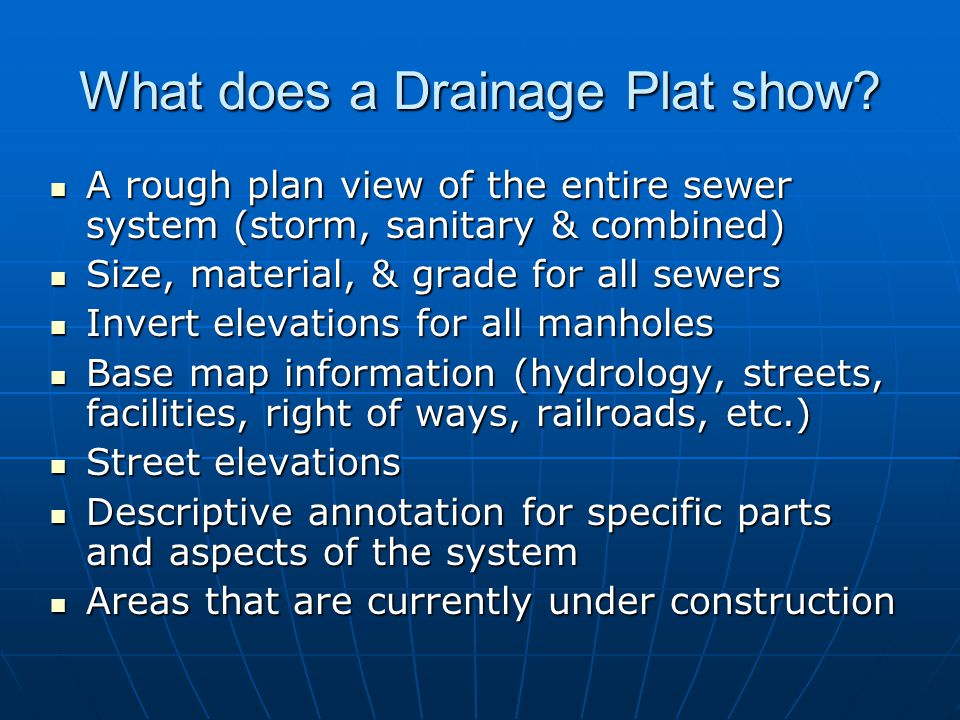 What does a Drainage Plat show? A rough plan view of the entire sewer system (storm, sanitary & combined) A rough plan view of the entire sewer system