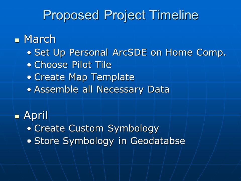 Proposed Project Timeline March March Set Up Personal ArcSDE on Home Comp.Set Up Personal ArcSDE on Home Comp. Choose Pilot TileChoose Pilot Tile Crea