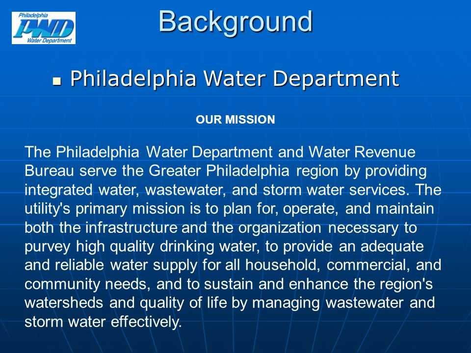 Background Philadelphia Water Department Philadelphia Water Department OUR MISSION The Philadelphia Water Department and Water Revenue Bureau serve th