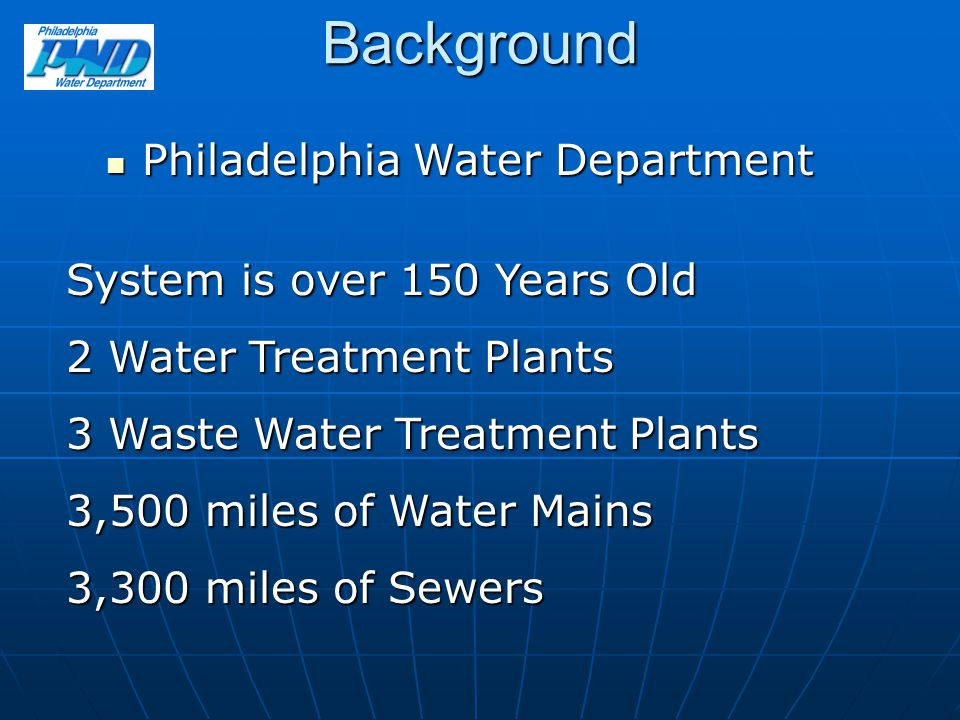 Background Philadelphia Water Department Philadelphia Water Department System is over 150 Years Old 2 Water Treatment Plants 3 Waste Water Treatment Plants 3,500 miles of Water Mains 3,300 miles of Sewers