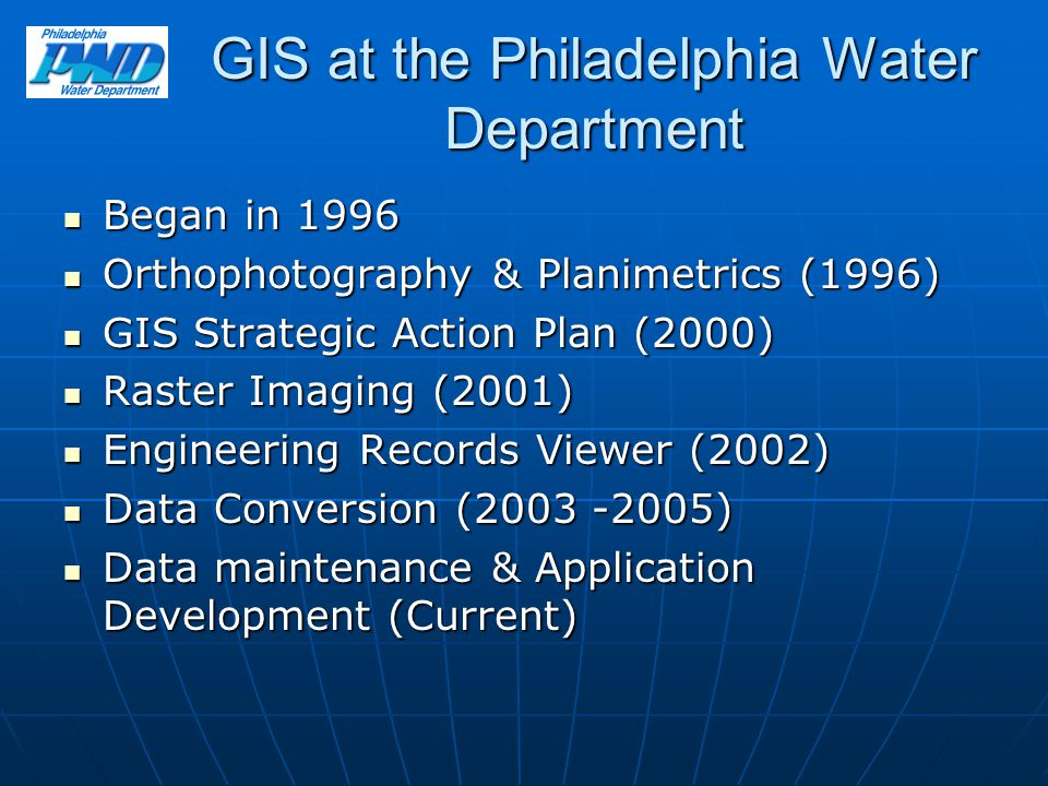 GIS at the Philadelphia Water Department Began in 1996 Began in 1996 Orthophotography & Planimetrics (1996) Orthophotography & Planimetrics (1996) GIS Strategic Action Plan (2000) GIS Strategic Action Plan (2000) Raster Imaging (2001) Raster Imaging (2001) Engineering Records Viewer (2002) Engineering Records Viewer (2002) Data Conversion (2003 -2005) Data Conversion (2003 -2005) Data maintenance & Application Development (Current) Data maintenance & Application Development (Current)