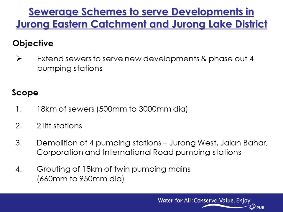 1 Scope 1.18km of sewers (500mm to 3000mm dia) 2.2 lift stations 3.Demolition of 4 pumping stations – Jurong West, Jalan Bahar, Corporation and International Road pumping stations 4.Grouting of 18km of twin pumping mains (660mm to 950mm dia) Sewerage Schemes to serve Developments in Jurong Eastern Catchment and Jurong Lake District Objective  Extend sewers to serve new developments & phase out 4 pumping stations