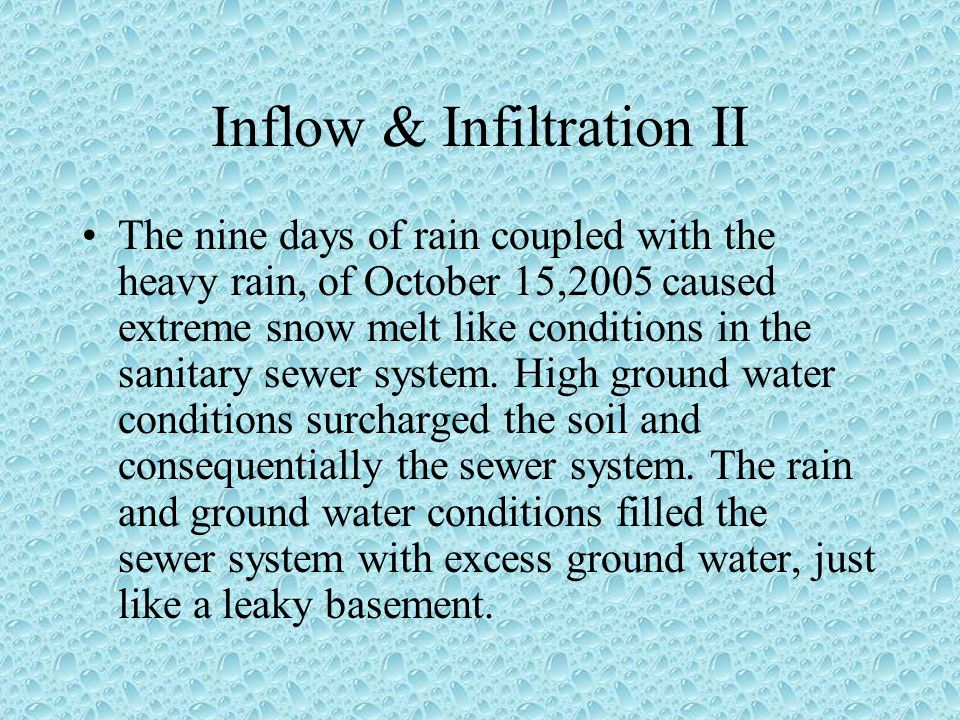 Inflow & Infiltration II The nine days of rain coupled with the heavy rain, of October 15,2005 caused extreme snow melt like conditions in the sanitary sewer system.