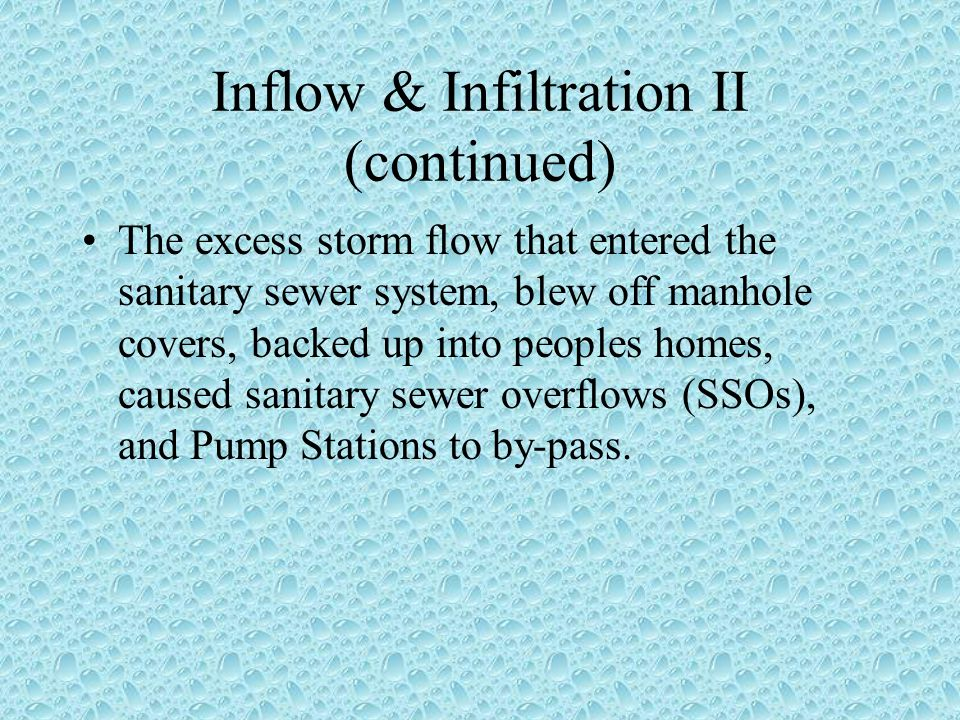 Inflow & Infiltration II (continued) The excess storm flow that entered the sanitary sewer system, blew off manhole covers, backed up into peoples homes, caused sanitary sewer overflows (SSOs), and Pump Stations to by-pass.