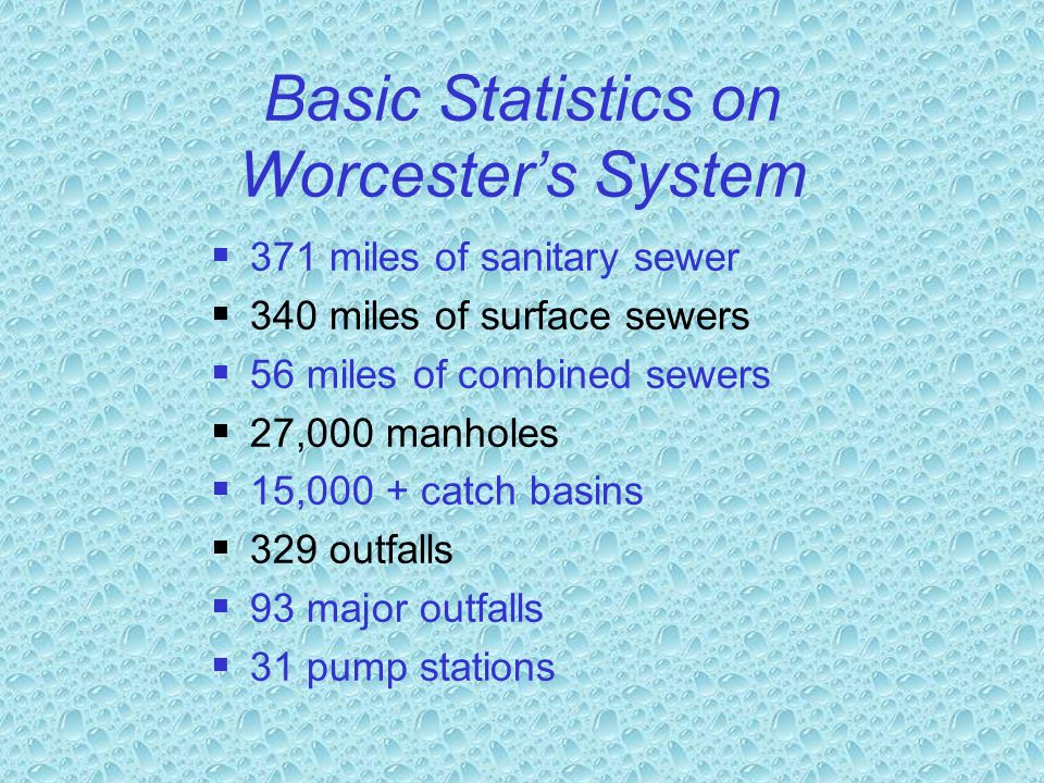 Basic Statistics on Worcester's System  371 miles of sanitary sewer  340 miles of surface sewers  56 miles of combined sewers  27,000 manholes  15,000 + catch basins  329 outfalls  93 major outfalls  31 pump stations