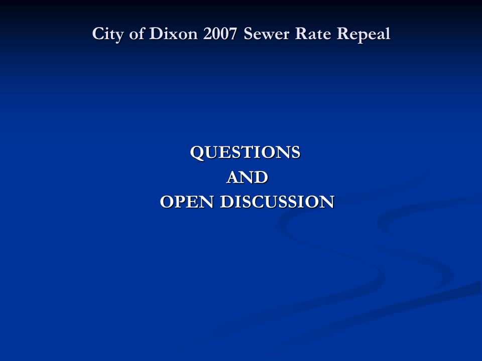 City of Dixon 2007 Sewer Rate Repeal QUESTIONS AND AND OPEN DISCUSSION OPEN DISCUSSION