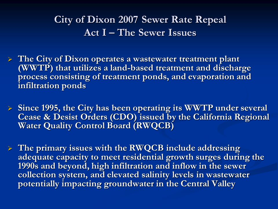 City of Dixon 2007 Sewer Rate Repeal Act I – The Sewer Issues  In July 2005, the City and the RWQCB agreed on a revised CDO that identified proposed WWTP improvements, cost estimates, and an implementation schedule  In December 2005 a Wastewater Finance Plan was approved by the Dixon City Council, proposing the sale of $38.2M in revenue bonds to finance wastewater capital projects  The revenue bonds were to be repaid through increases in sewer rates and connection fees  The Finance Plan proposed a sewer rate increase for residential users that incrementally increased rates from $15.35 per month to $45.20 per month over a 5 year period