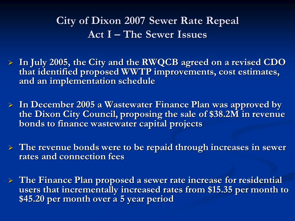 City of Dixon 2007 Sewer Rate Repeal Act I – The Sewer Issues  The Finance Plan included projects that addressed the full range of CDO issues, including both water quality (salinity) issues resultant from current practices, plus capacity issues related to future growth  In May 2006, the City Council adopted sewer rate and connection fee increases to underpin the proposed bond sale, projected for August 2006  Members of a local citizen's taxpayer group protested the rate increases on the grounds that the proposed WWTP projects were excessive, too costly, and that current sewer users were being charged to pay for capacity improvements that benefit future development