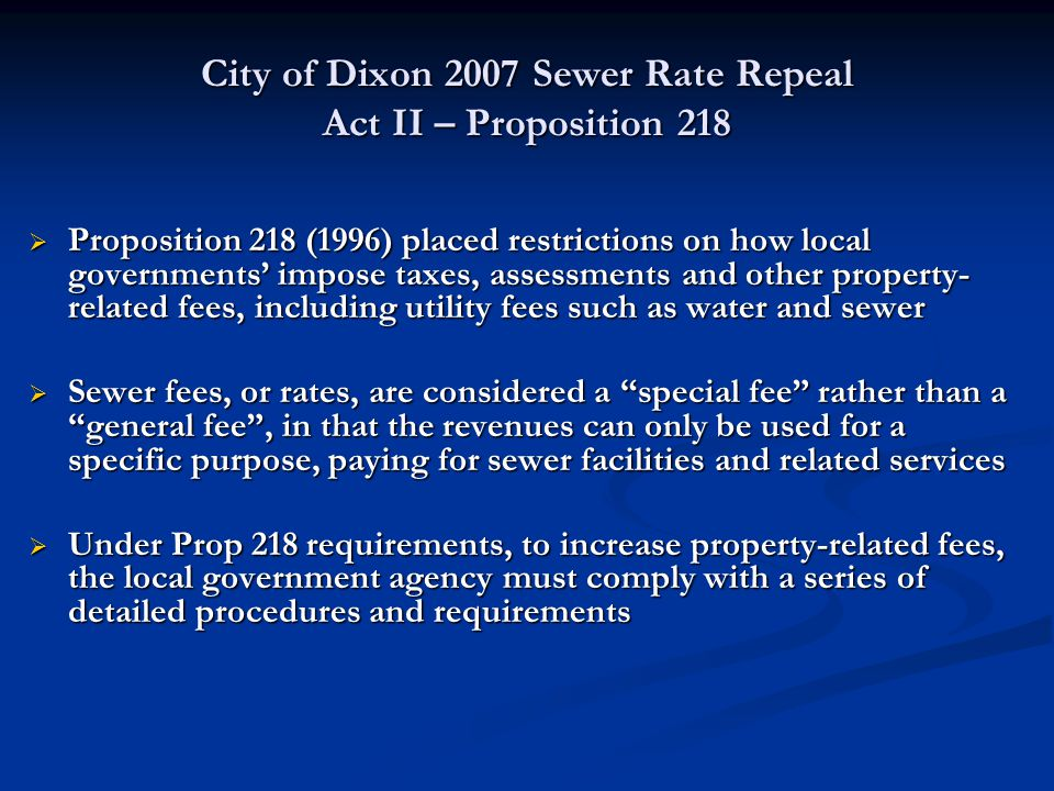 City of Dixon 2007 Sewer Rate Repeal Act II – Proposition 218  Proposition 218 (1996) placed restrictions on how local governments' impose taxes, ass