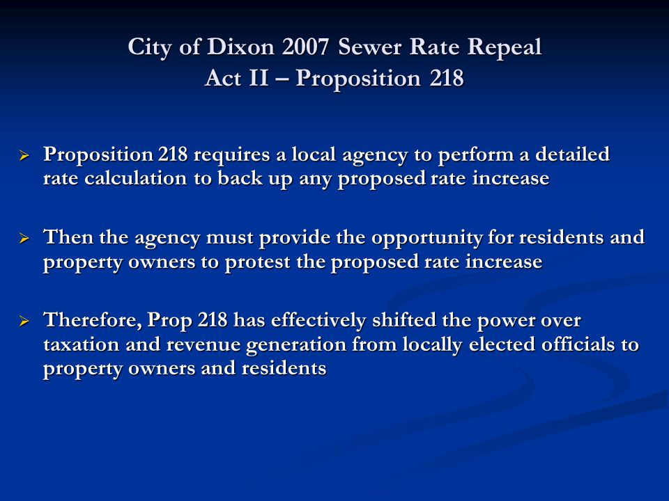 City of Dixon 2007 Sewer Rate Repeal Act II – Proposition 218  Proposition 218 requires a local agency to perform a detailed rate calculation to back