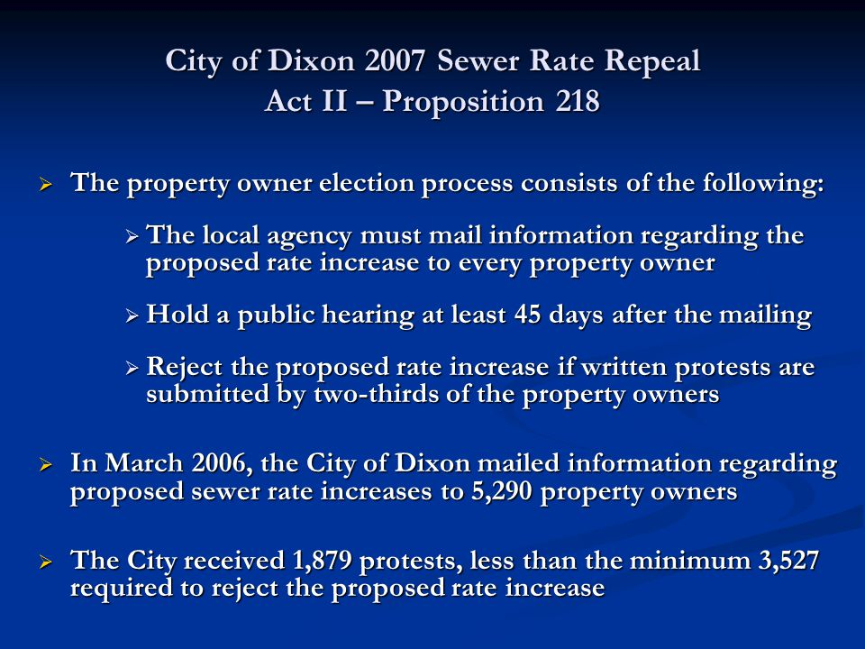 City of Dixon 2007 Sewer Rate Repeal Act II – Proposition 218  The property owner election process consists of the following:  The local agency must