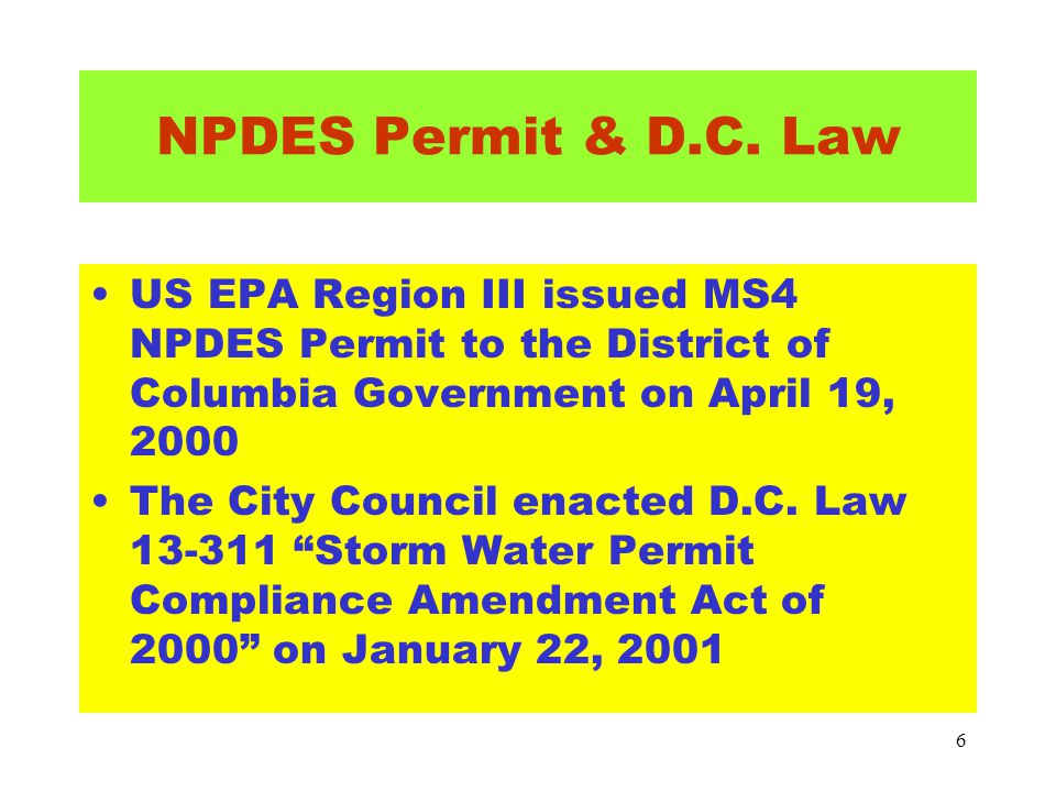 6 NPDES Permit & D.C. Law US EPA Region III issued MS4 NPDES Permit to the District of Columbia Government on April 19, 2000 The City Council enacted