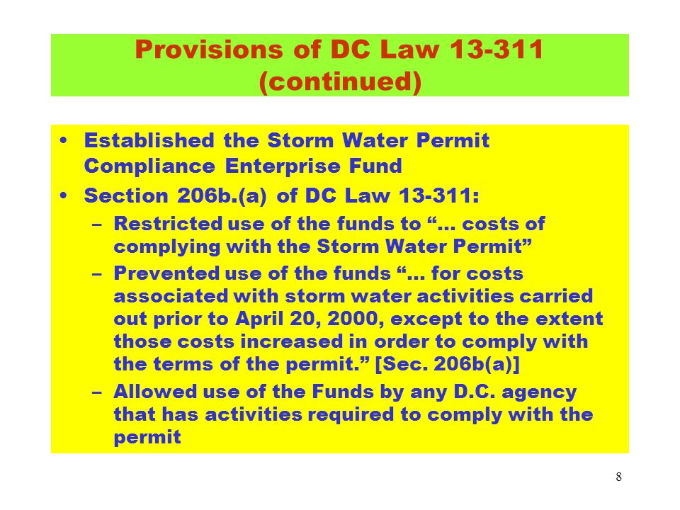 "8 Established the Storm Water Permit Compliance Enterprise Fund Section 206b.(a) of DC Law 13-311: –Restricted use of the funds to ""… costs of complyi"