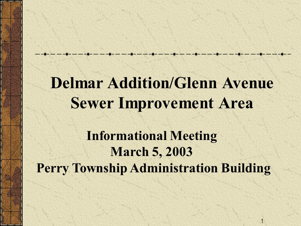 1 Informational Meeting March 5, 2003 Perry Township Administration Building Delmar Addition/Glenn Avenue Sewer Improvement Area