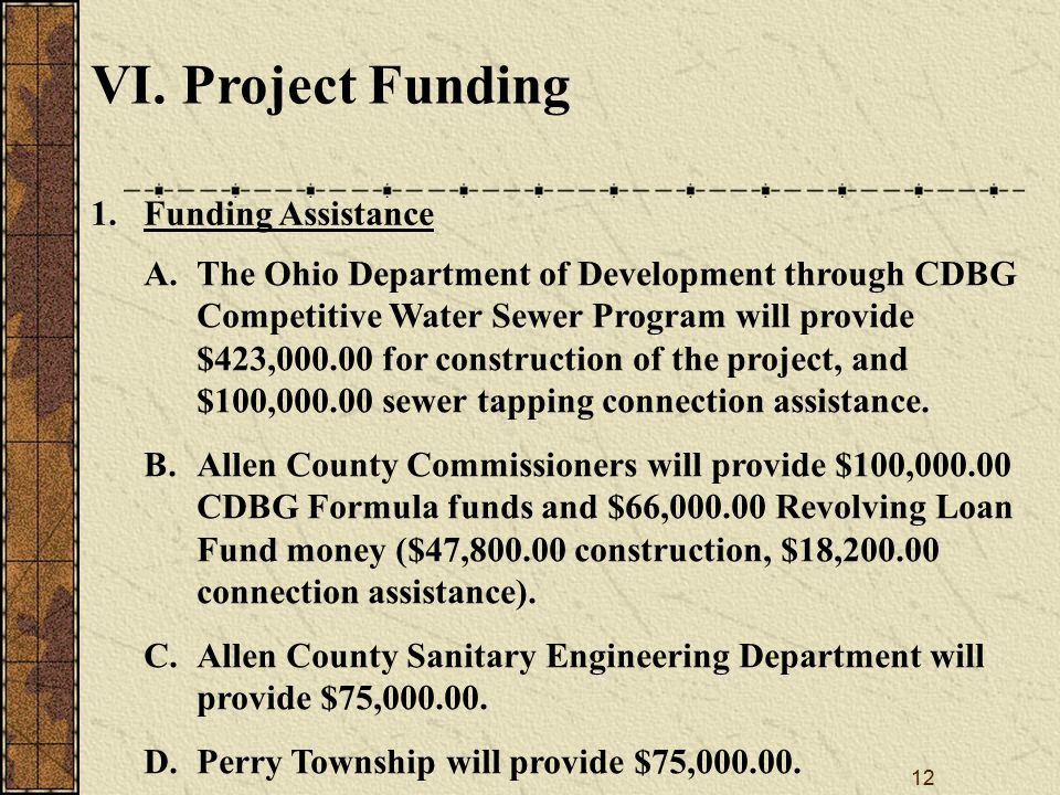 12 VI. Project Funding A.The Ohio Department of Development through CDBG Competitive Water Sewer Program will provide $423,000.00 for construction of
