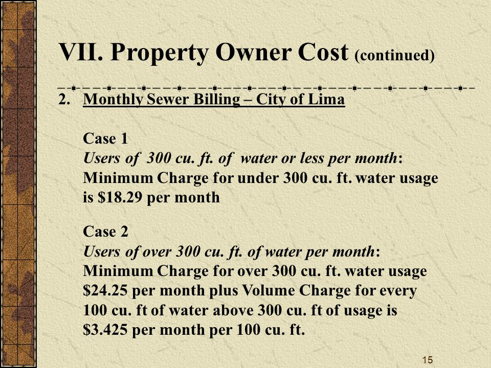 15 VII. Property Owner Cost (continued) 2.Monthly Sewer Billing – City of Lima Case 1 Users of 300 cu. ft. of water or less per month: Minimum Charge