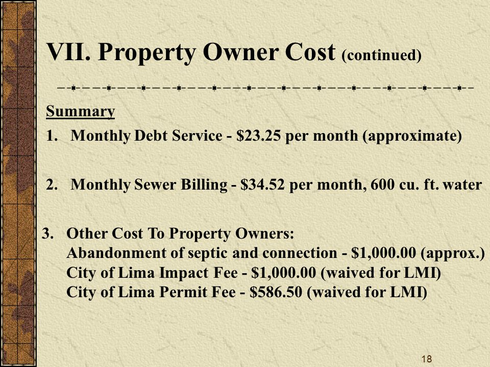 18 VII. Property Owner Cost (continued) Summary 1.Monthly Debt Service - $23.25 per month (approximate) 2.Monthly Sewer Billing - $34.52 per month, 60