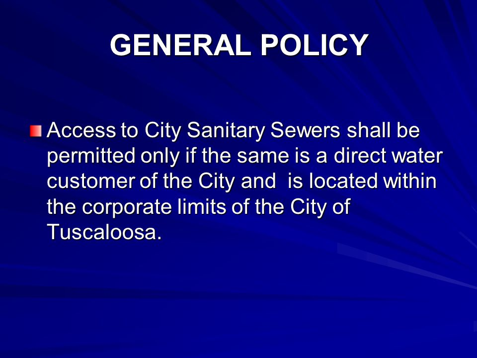 GENERAL POLICY Access to City Sanitary Sewers shall be permitted only if the same is a direct water customer of the City and is located within the corporate limits of the City of Tuscaloosa.