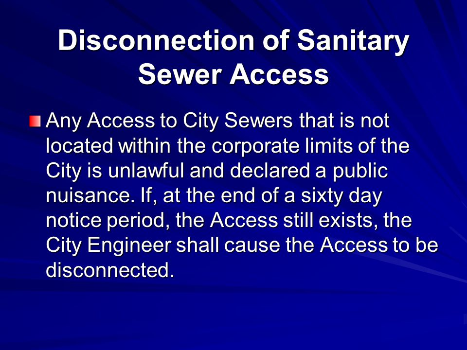 Disconnection of Sanitary Sewer Access Any Access to City Sewers that is not located within the corporate limits of the City is unlawful and declared