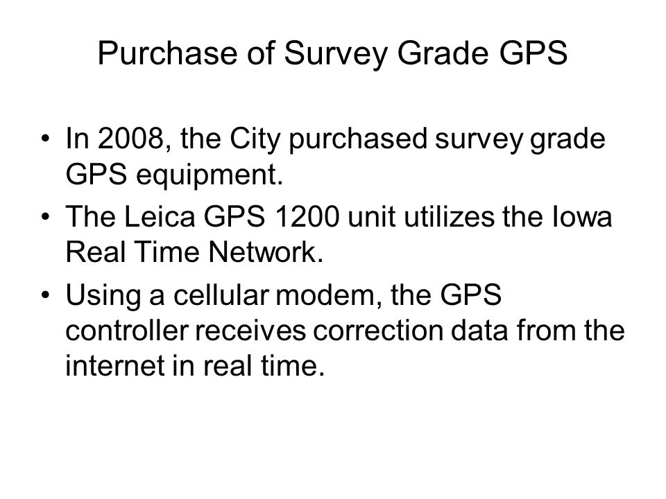 Purchase of Survey Grade GPS In 2008, the City purchased survey grade GPS equipment. The Leica GPS 1200 unit utilizes the Iowa Real Time Network. Usin
