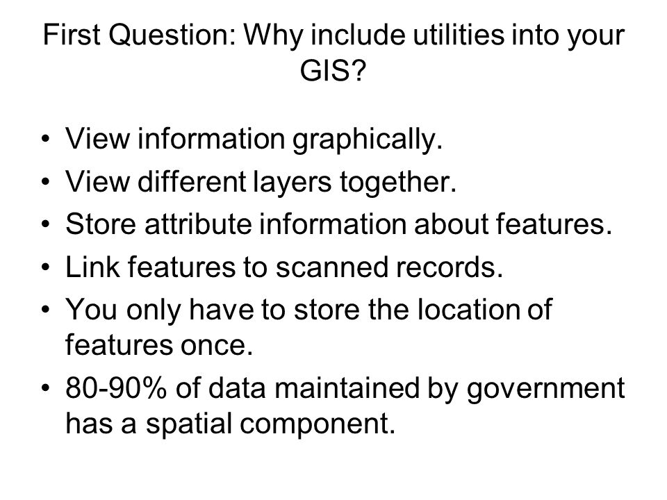 First Question: Why include utilities into your GIS? View information graphically. View different layers together. Store attribute information about f