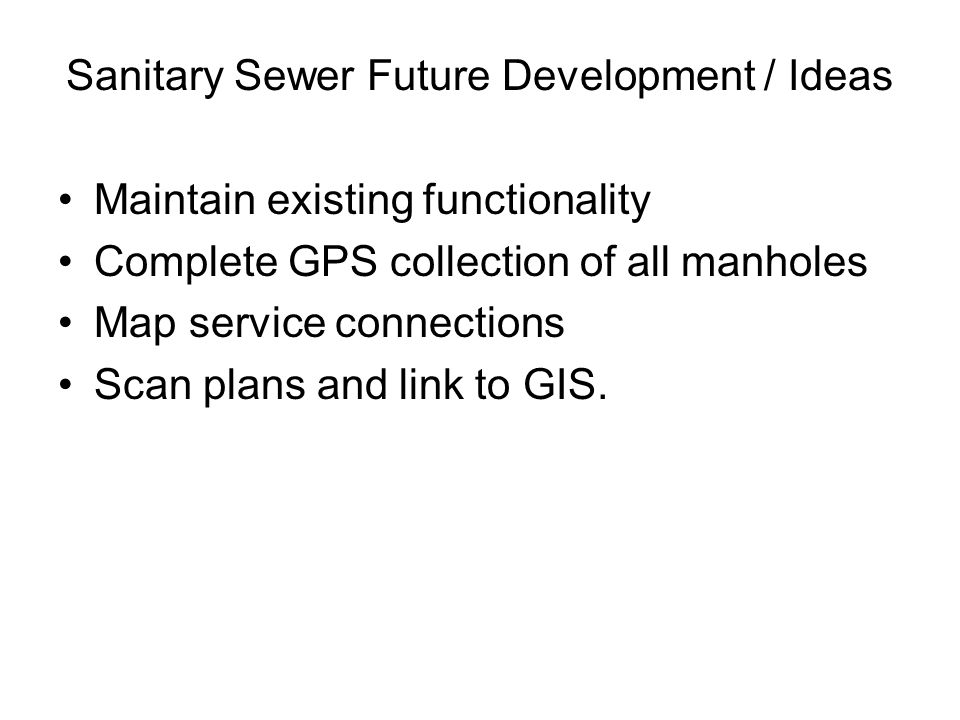 Sanitary Sewer Future Development / Ideas Maintain existing functionality Complete GPS collection of all manholes Map service connections Scan plans a