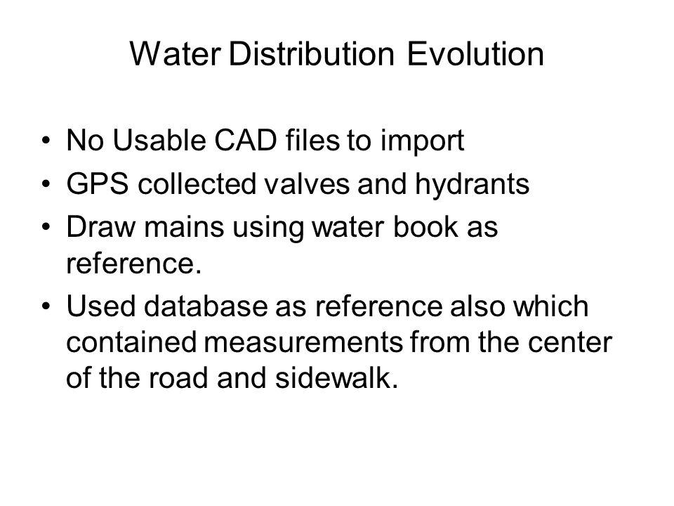 Water Distribution Evolution No Usable CAD files to import GPS collected valves and hydrants Draw mains using water book as reference. Used database a