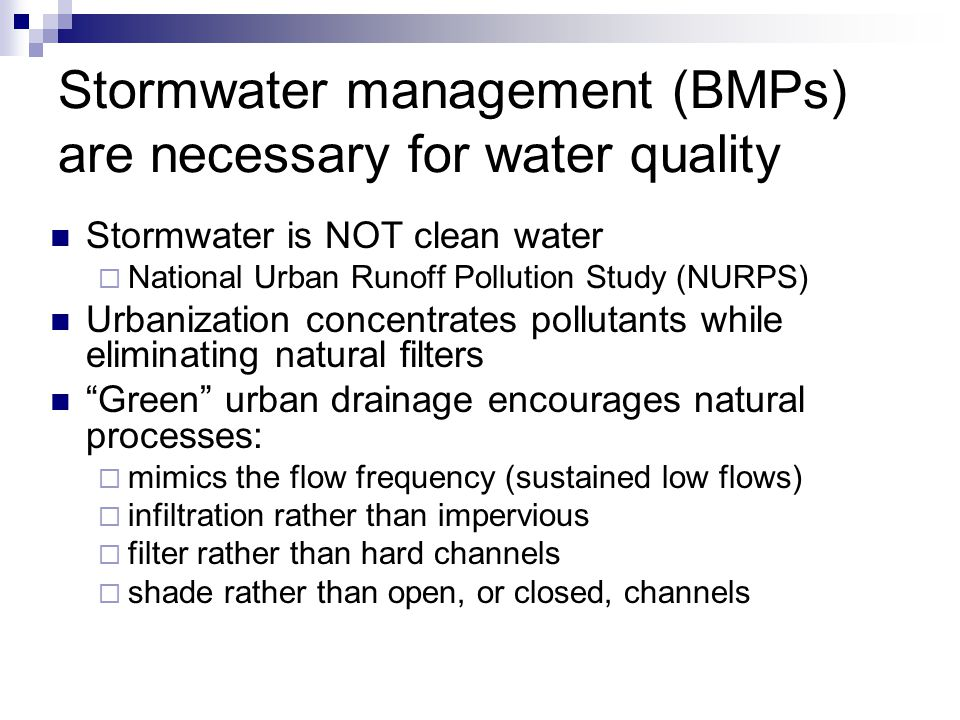 Stormwater management (BMPs) are necessary for water quality Stormwater is NOT clean water  National Urban Runoff Pollution Study (NURPS) Urbanization concentrates pollutants while eliminating natural filters Green urban drainage encourages natural processes:  mimics the flow frequency (sustained low flows)  infiltration rather than impervious  filter rather than hard channels  shade rather than open, or closed, channels