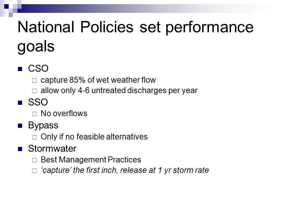 National Policies set performance goals CSO  capture 85% of wet weather flow  allow only 4-6 untreated discharges per year SSO  No overflows Bypass  Only if no feasible alternatives Stormwater  Best Management Practices  'capture' the first inch, release at 1 yr storm rate