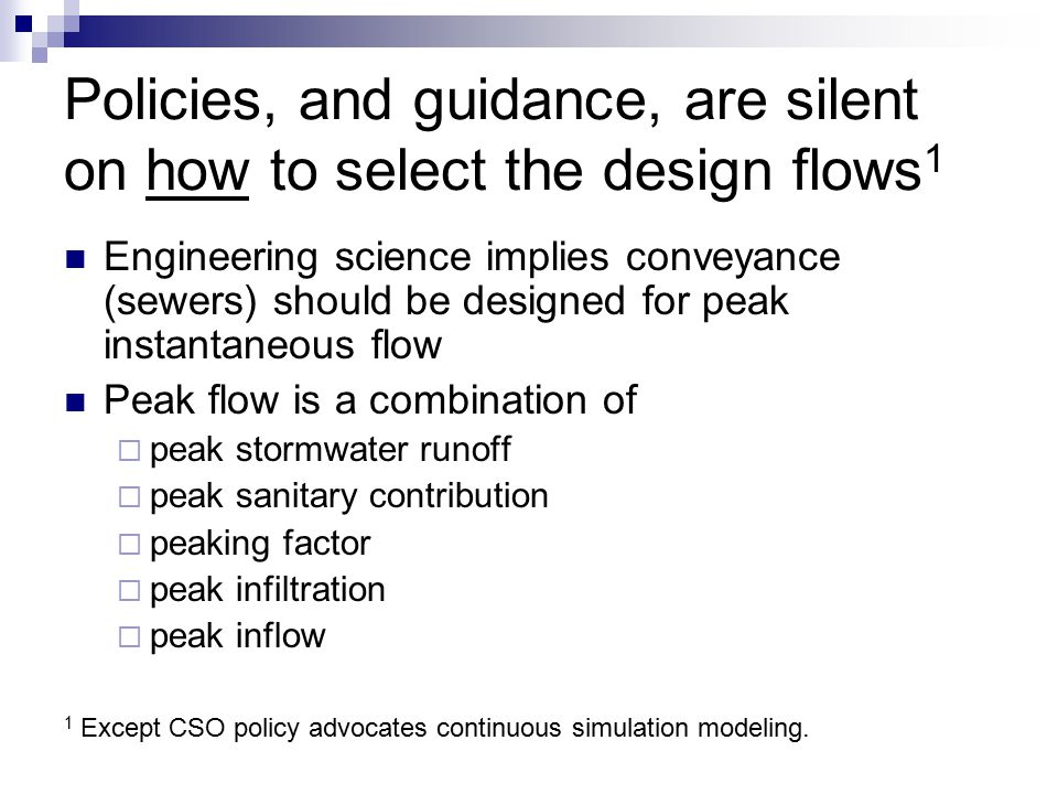 Policies, and guidance, are silent on how to select the design flows 1 Engineering science implies conveyance (sewers) should be designed for peak instantaneous flow Peak flow is a combination of  peak stormwater runoff  peak sanitary contribution  peaking factor  peak infiltration  peak inflow 1 Except CSO policy advocates continuous simulation modeling.