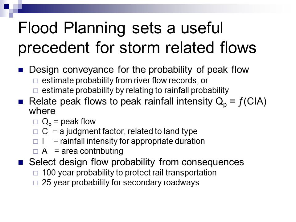 Flood Planning sets a useful precedent for storm related flows Design conveyance for the probability of peak flow  estimate probability from river flow records, or  estimate probability by relating to rainfall probability Relate peak flows to peak rainfall intensity Q p = ƒ(CIA) where  Q p = peak flow  C = a judgment factor, related to land type  I = rainfall intensity for appropriate duration  A = area contributing Select design flow probability from consequences  100 year probability to protect rail transportation  25 year probability for secondary roadways