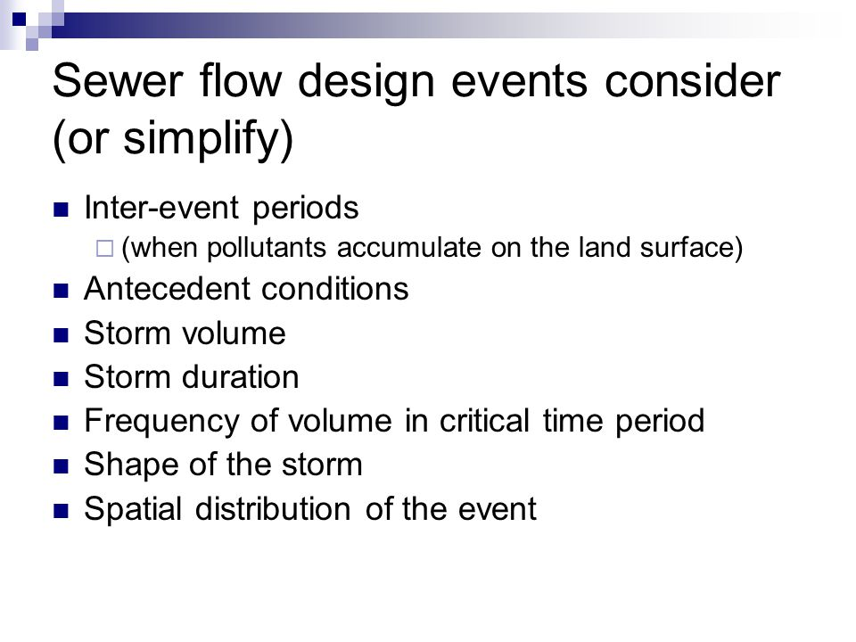 Sewer flow design events consider (or simplify) Inter-event periods  (when pollutants accumulate on the land surface) Antecedent conditions Storm volume Storm duration Frequency of volume in critical time period Shape of the storm Spatial distribution of the event