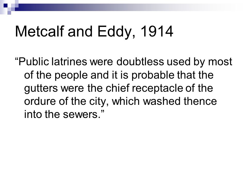 Metcalf and Eddy, 1914 Public latrines were doubtless used by most of the people and it is probable that the gutters were the chief receptacle of the ordure of the city, which washed thence into the sewers.