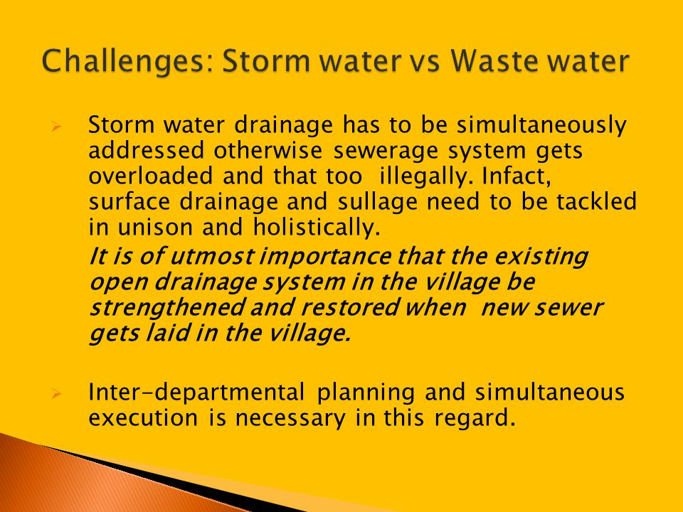  Storm water drainage has to be simultaneously addressed otherwise sewerage system gets overloaded and that too illegally.