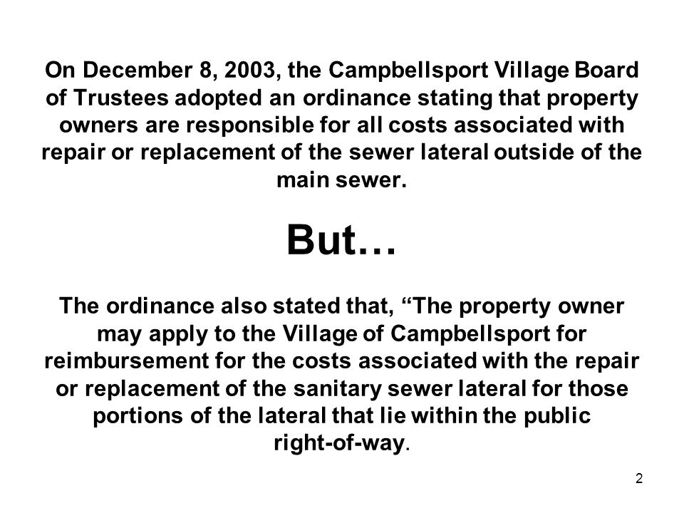 2 On December 8, 2003, the Campbellsport Village Board of Trustees adopted an ordinance stating that property owners are responsible for all costs associated with repair or replacement of the sewer lateral outside of the main sewer.