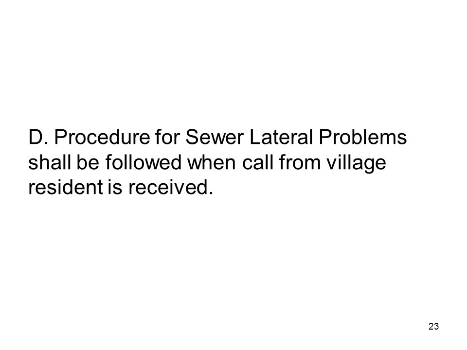 24 PROCEDURE FOR SEWER LATERAL PROBLEMS Upon receiving a call from a village resident stating that their sewer lateral is not working due to a failure of the lateral in the Right of Way of the Village Street.