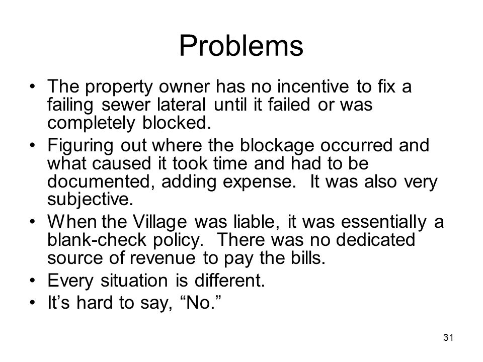 31 Problems The property owner has no incentive to fix a failing sewer lateral until it failed or was completely blocked.